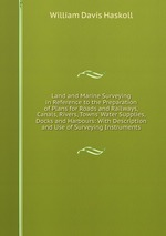Land and Marine Surveying in Reference to the Preparation of Plans for Roads and Railways, Canals, Rivers, Towns` Water Supplies, Docks and Harbours: With Description and Use of Surveying Instruments