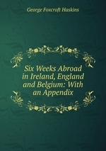 Six Weeks Abroad in Ireland, England and Belgium: With an Appendix