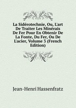 La Sidrotechnie, Ou, L`art De Traiter Les Minrais De Fer Pour En Obtenir De La Fonte, Du Fer, Ou De L`acier, Volume 3 (French Edition)