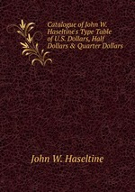 Catalogue of John W. Haseltine`s Type Table of U.S. Dollars, Half Dollars & Quarter Dollars