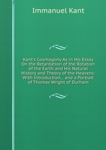 Kant`s Cosmogony As in His Essay On the Retardation of the Rotation of the Earth and His Natural History and Theory of the Heavens: With Introduction, . and a Portrait of Thomas Wright of Durham