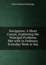 Navigation: A Short Course, Explaining the Principal Problems Met with in Ordinary, Everyday Work at Sea