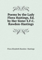 Poems by the Lady Flora Hastings, Ed. by Her Sister S.F.C. Rawdon-Hastings