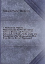 A Manual for Physical Measurements for Use in Normal Schools: Public and Preparatory Schools, Boys` Clubs, Girls` Clubs, and Young Men`s Christian . Age and Sex from Five to Twenty Years, and
