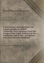 A Ranchman`s Recollections: An Autobiography in Which Unfamiliar Facts Bearing Upon the Origin of the Cattle Industry in the Southwest and of the . Are Stated, and Characteristic Incidents