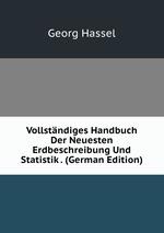 Vollstndiges Handbuch Der Neuesten Erdbeschreibung Und Statistik . (German Edition)