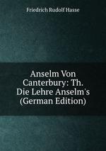 Anselm Von Canterbury: Th. Die Lehre Anselm`s (German Edition)