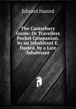 The Canterbury Guide: Or Travellers Pocket Companion. by an Inhabitant E. Hasted. by a Late Inhabitant