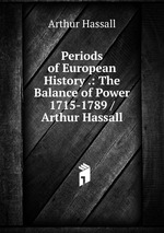 Periods of European History .: The Balance of Power 1715-1789 / Arthur Hassall