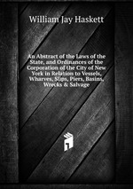 An Abstract of the Laws of the State, and Ordinances of the Corporation of the City of New York in Relation to Vessels, Wharves, Slips, Piers, Basins, Wrecks & Salvage