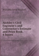 Atchley`s Civil Engineer`s and Contractor`s Estimate and Price Book. 4 Issues