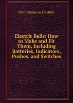 Electric Bells: How to Make and Fit Them, Including Batteries, Indicators, Pushes, and Switches