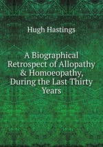 A Biographical Retrospect of Allopathy & Homoeopathy, During the Last Thirty Years