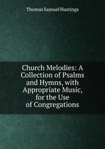 Church Melodies: A Collection of Psalms and Hymns, with Appropriate Music, for the Use of Congregations