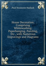 House Decoration: Comprising Whitewashing, Paperhanging, Painting, Etc., with Numerous Engravings and Diagrams