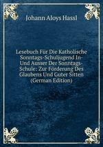 Lesebuch Fr Die Katholische Sonntags-Schuljugend In- Und Ausser Der Sonntags-Schule: Zur Frderung Des Glaubens Und Guter Sitten (German Edition)