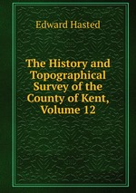 The History and Topographical Survey of the County of Kent, Volume 12
