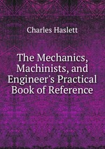 The Mechanics, Machinists, and Engineer`s Practical Book of Reference