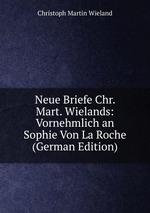 Neue Briefe Chr. Mart. Wielands: Vornehmlich an Sophie Von La Roche (German Edition)
