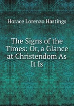 The Signs of the Times: Or, a Glance at Christendom As It Is