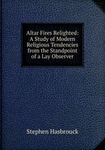 Altar Fires Relighted: A Study of Modern Religious Tendencies from the Standpoint of a Lay Observer