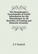 The Housekeeper`s Encyclopedia of Useful Information for the Housekeeper in All Branches of Cooking and Domestic Economy