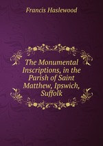The Monumental Inscriptions, in the Parish of Saint Matthew, Ipswich, Suffolk