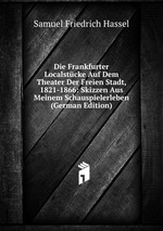 Die Frankfurter Localstcke Auf Dem Theater Der Freien Stadt, 1821-1866: Skizzen Aus Meinem Schauspielerleben (German Edition)