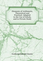 Elements of Arithmetic, Theoretical and Practical: Adapted to the Use of Schols, and to Private Study