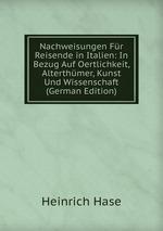Nachweisungen Fr Reisende in Italien: In Bezug Auf Oertlichkeit, Alterthmer, Kunst Und Wissenschaft (German Edition)