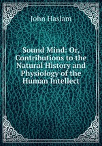 Sound Mind: Or, Contributions to the Natural History and Physiology of the Human Intellect