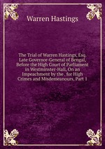 The Trial of Warren Hastings, Esq. Late Governor-General of Bengal, Before the High Court of Parliament in Westminster-Hall, On an Impeachment by the . for High Crimes and Misdemeanours, Part 1
