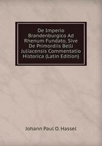 De Imperio Brandenburgico Ad Rhenum Fundato, Sive De Primordiis Belli Juliacensis Commentatio Historica (Latin Edition)