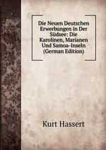 Die Neuen Deutschen Erwerbungen in Der Sdsee: Die Karolinen, Marianen Und Samoa-Inseln (German Edition)