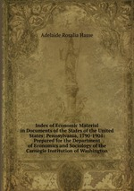 Index of Economic Material in Documents of the States of the United States: Pennsylvania, 1790-1904: Prepared for the Department of Economics and Sociology of the Carnegie Institution of Washington
