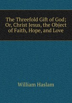 The Threefold Gift of God; Or, Christ Jesus, the Object of Faith, Hope, and Love