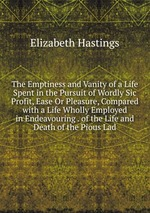 The Emptiness and Vanity of a Life Spent in the Pursuit of Wordly Sic Profit, Ease Or Pleasure, Compared with a Life Wholly Employed in Endeavouring . of the Life and Death of the Pious Lad