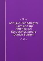 Arktiske Skinddragter I Eurasien Og Amerika; En Etnografisk Studie (Danish Edition)
