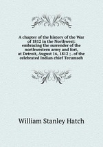 A chapter of the history of the War of 1812 in the Northwest: embracing the surrender of the northwestern army and fort, at Detroit, August 16, 1812 ; . of the celebrated Indian chief Tecumseh