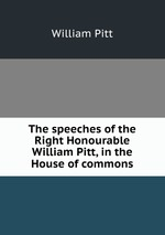The speeches of the Right Honourable William Pitt, in the House of commons