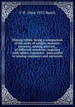 Mining tables: being a comparison of the units of weight, measure, currency, mining area etc., of different countries; together with tables, constants . data useful to mining engineers and surveyors