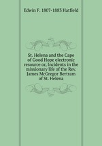 St. Helena and the Cape of Good Hope electronic resource or, Incidents in the missionary life of the Rev. James McGregor Bertram of St. Helena