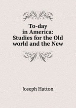 To-day in America: Studies for the Old world and the New