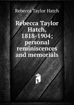 Rebecca Taylor Hatch, 1818-1904; personal reminiscences and memorials