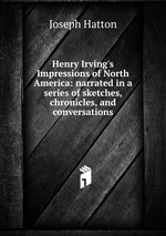 Henry Irving`s Impressions of North America: narrated in a series of sketches, chronicles, and conversations