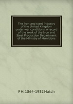 The iron and steel industry of the United Kingdom under war conditions. A record of the work of the Iron and Steel Production Department of the Ministry of Munitions