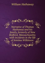 Narrative of Thomas Hathaway and his family, formerly of New Bedford, Massachusetts; with incidents in the life of Jemima Wilkinson