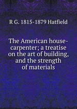 The American house-carpenter; a treatise on the art of building, and the strength of materials
