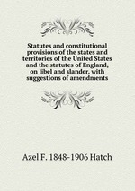 Statutes and constitutional provisions of the states and territories of the United States and the statutes of England, on libel and slander, with suggestions of amendments