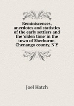 Reminiscences, anecdotes and statistics of the early settlers and the `olden time` in the town of Sherburne, Chenango county, N.Y